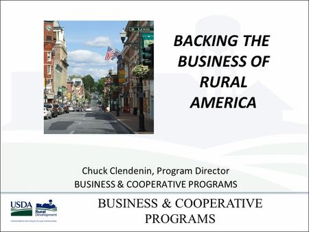 BACKING THE BUSINESS OF RURAL AMERICA Chuck Clendenin, Program Director BUSINESS & COOPERATIVE PROGRAMS.