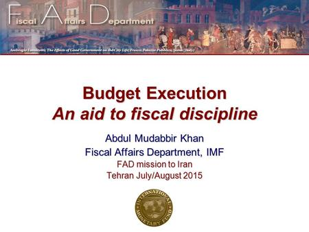 Budget Execution An aid to fiscal discipline Abdul Mudabbir Khan Fiscal Affairs Department, IMF FAD mission to Iran Tehran July/August 2015.