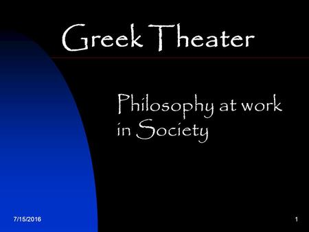 7/15/20161 Greek Theater Philosophy at work in Society.
