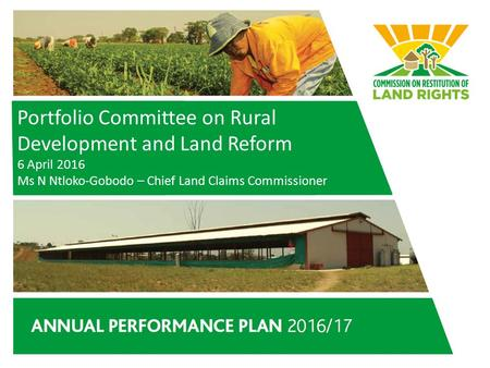 Portfolio Committee on Rural Development and Land Reform 6 April 2016 Ms N Ntloko-Gobodo – Chief Land Claims Commissioner.