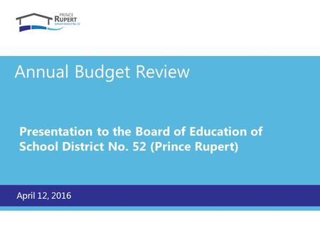 Annual Budget Review Presentation to the Board of Education of School District No. 52 (Prince Rupert) April 12, 2016.