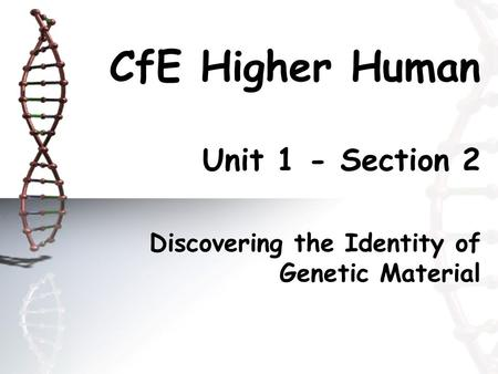CfE Higher Human Unit 1 - Section 2 Discovering the Identity of Genetic Material.
