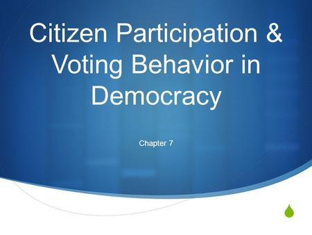  Citizen Participation & Voting Behavior in Democracy Chapter 7.