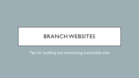 BRANCH WEBSITES Tips for building and maintaining sustainable sites.