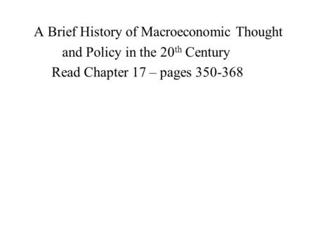 A Brief History of Macroeconomic Thought and Policy in the 20 th Century Read Chapter 17 – pages 350-368.
