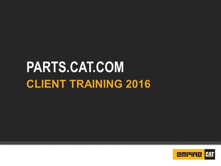 PARTS.CAT.COM CLIENT TRAINING 2016. SIS – With 1.4m parts FOL – Frequent Order Lists Core Tracking Part Lookup Quick Order Quoting Setting Defaults Need.