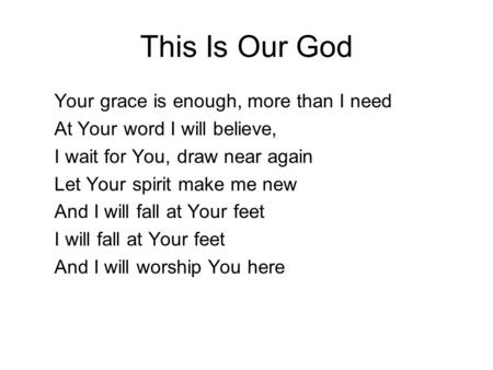 This Is Our God Your grace is enough, more than I need At Your word I will believe, I wait for You, draw near again Let Your spirit make me new And I will.