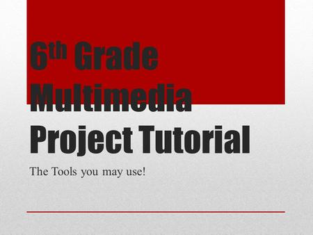 6 th Grade Multimedia Project Tutorial The Tools you may use!