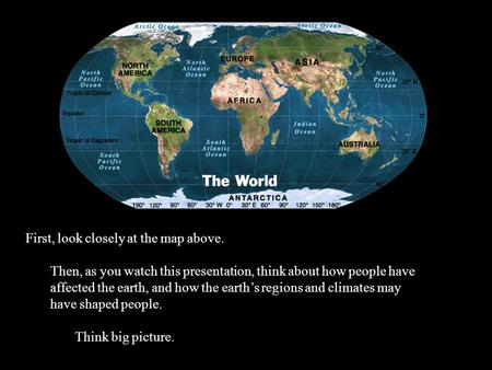 First, look closely at the map above. Then, as you watch this presentation, think about how people have affected the earth, and how the earth's regions.