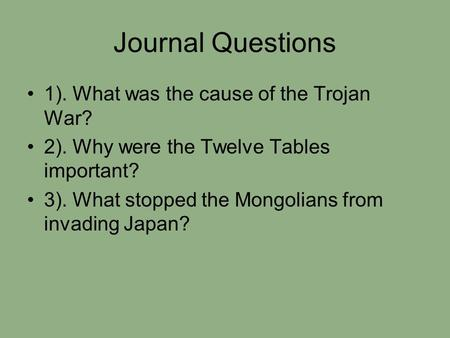Journal Questions 1). What was the cause of the Trojan War? 2). Why were the Twelve Tables important? 3). What stopped the Mongolians from invading Japan?