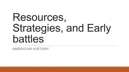 Resources, Strategies, and Early battles AMERICAN HISTORY.