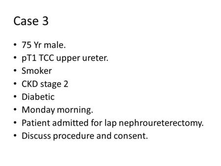 Case 3 75 Yr male. pT1 TCC upper ureter. Smoker CKD stage 2 Diabetic Monday morning. Patient admitted for lap nephroureterectomy. Discuss procedure and.