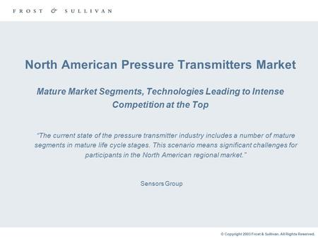 © Copyright 2003 Frost & Sullivan. All Rights Reserved. North American Pressure Transmitters Market Mature Market Segments, Technologies Leading to Intense.