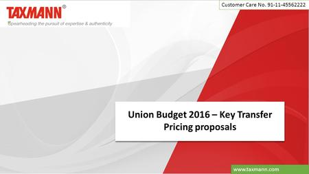 Union Budget 2016 – Key Transfer Pricing proposals Customer Care No. 91-11-45562222 www.taxmann.com.