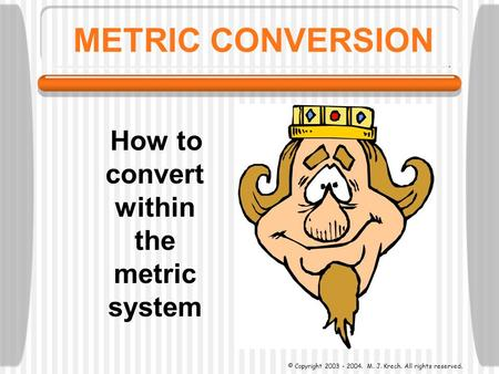 METRIC CONVERSION How to convert within the metric system © Copyright 2003 - 2004. M. J. Krech. All rights reserved.
