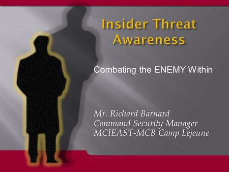 Mr. Richard Barnard Command Security Manager MCIEAST-MCB Camp Lejeune Mr. Richard Barnard Command Security Manager MCIEAST-MCB Camp Lejeune Insider Threat.
