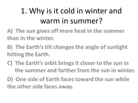 1. Why is it cold in winter and warm in summer? A) The sun gives off more heat in the summer than in the winter. B) The Earth's tilt changes the angle.