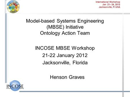 International Workshop Jan 21– 24, 2012 Jacksonville, Fl USA Model-based Systems Engineering (MBSE) Initiative Ontology Action Team INCOSE MBSE Workshop.