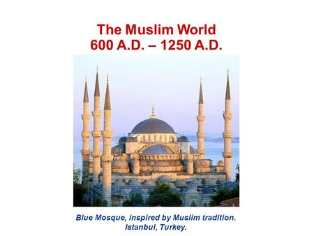 The Muslim World 600 A.D. – 1250 A.D. Blue Mosque, inspired by Muslim tradition. Istanbul, Turkey.