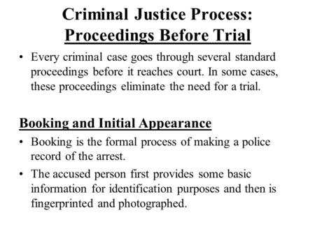 Criminal Justice Process: Proceedings Before Trial Every criminal case goes through several standard proceedings before it reaches court. In some cases,