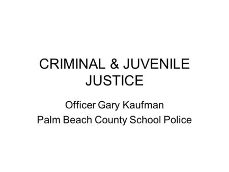 CRIMINAL & JUVENILE JUSTICE Officer Gary Kaufman Palm Beach County School Police.