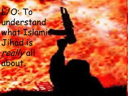L/O: To understand what Islamic Jihad is really all about.