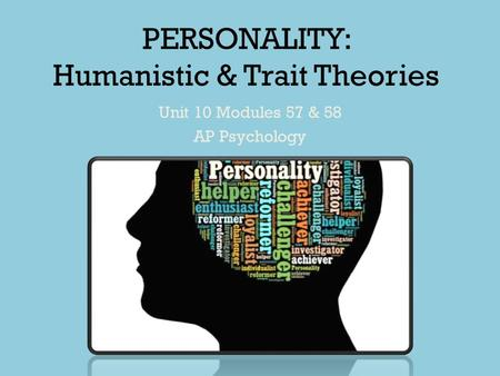 PERSONALITY: Humanistic & Trait Theories Unit 10 Modules 57 & 58 AP Psychology.