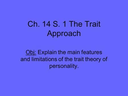 Ch. 14 S. 1 The Trait Approach Obj: Explain the main features and limitations of the trait theory of personality.