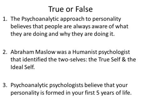 True or False 1.The Psychoanalytic approach to personality believes that people are always aware of what they are doing and why they are doing it. 2.Abraham.