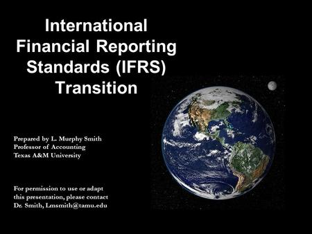 International Financial Reporting Standards (IFRS) Transition Prepared by L. Murphy Smith Professor of Accounting Texas A&M University For permission to.