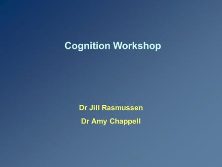 Cognition Workshop Dr Jill Rasmussen Dr Amy Chappell.
