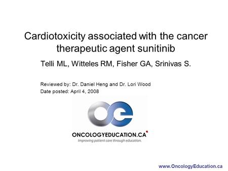 Www.OncologyEducation.ca Cardiotoxicity associated with the cancer therapeutic agent sunitinib Telli ML, Witteles RM, Fisher GA, Srinivas S. Reviewed by: