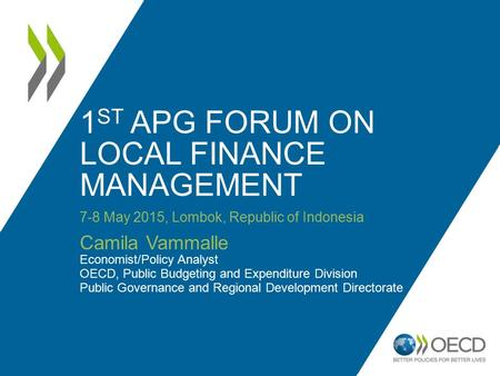 1 ST APG FORUM ON LOCAL FINANCE MANAGEMENT 7-8 May 2015, Lombok, Republic of Indonesia Camila Vammalle Economist/Policy Analyst OECD, Public Budgeting.