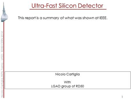 Ultra-Fast Silicon Detector 1 This report is a summary of what was shown at IEEE. Nicolo Cartiglia, INFN, Torino - UFSD - RD50 CERN 2014 Nicolo Cartiglia.