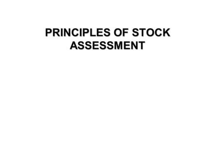 PRINCIPLES OF STOCK ASSESSMENT. Aims of stock assessment The overall aim of fisheries science is to provide information to managers on the state and life.