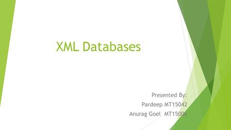XML Databases Presented By: Pardeep MT15042 Anurag Goel MT15006.