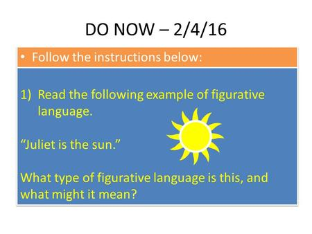 "DO NOW – 2/4/16 Follow the instructions below: 1)Read the following example of figurative language. ""Juliet is the sun."" What type of figurative language."
