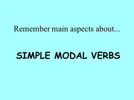 Remember main aspects about... SIMPLE MODAL VERBS.