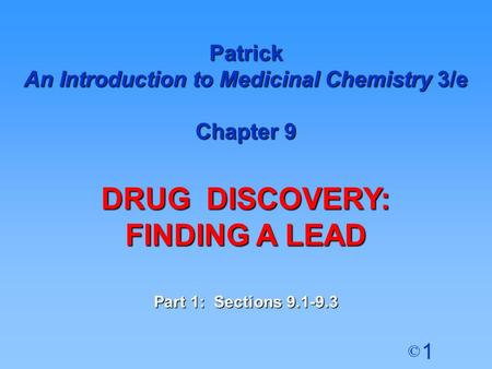 1 © Patrick An Introduction to Medicinal Chemistry 3/e Chapter 9 DRUG DISCOVERY: FINDING A LEAD Part 1: Sections 9.1-9.3.
