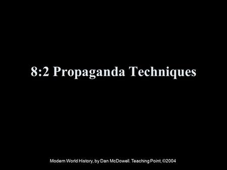8:2 Propaganda Techniques Modern World History, by Dan McDowell. Teaching Point, ©2004.