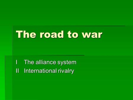 The road to war I The alliance system II International rivalry.