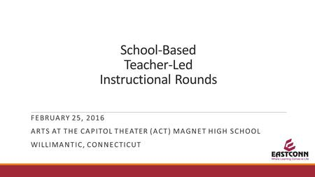 School-Based Teacher-Led Instructional Rounds FEBRUARY 25, 2016 ARTS AT THE CAPITOL THEATER (ACT) MAGNET HIGH SCHOOL WILLIMANTIC, CONNECTICUT.
