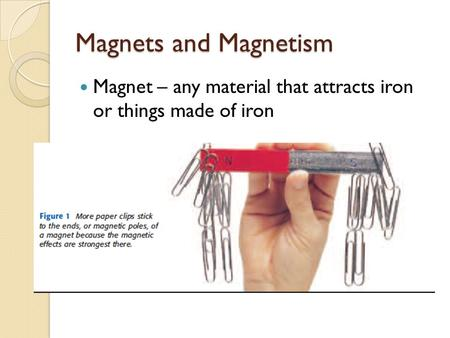 Magnets and Magnetism Magnet – any material that attracts iron or things made of iron.