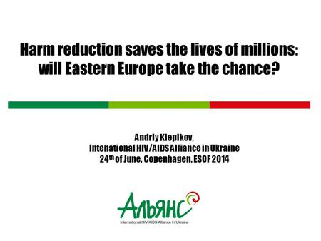 Harm reduction saves the lives of millions: will Eastern Europe take the chance? Andriy Klepikov, Intenational HIV/AIDS Alliance in Ukraine 24 th of June,