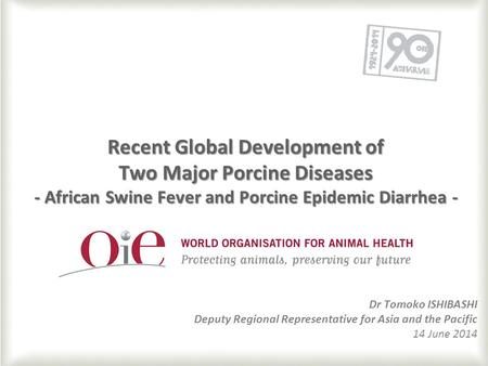 1 Recent Global Development of Two Major Porcine Diseases - African Swine Fever and Porcine Epidemic Diarrhea - Dr Tomoko ISHIBASHI Deputy Regional Representative.