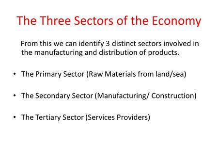 The Three Sectors of the Economy From this we can identify 3 distinct sectors involved in the manufacturing and distribution of products. The Primary Sector.