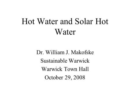 Hot Water and Solar Hot Water Dr. William J. Makofske Sustainable Warwick Warwick Town Hall October 29, 2008.