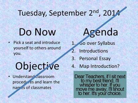 Tuesday, September 2 nd, 2014 Do Now Pick a seat and introduce yourself to others around you. Objective Understand classroom procedures and learn the names.