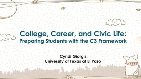 College, Career, and Civic Life: Preparing Students with the C3 Framework Cyndi Giorgis University of Texas at El Paso.