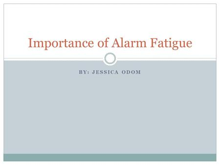 BY: JESSICA ODOM Importance of Alarm Fatigue. Objectives Participants will be comprehend the history and background associated with alarm fatigue Participants.
